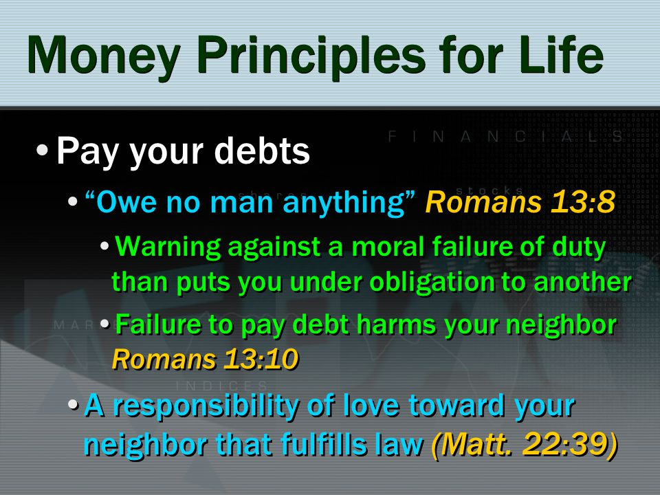 Money Principles for Life Pay your debts Owe no man anything Romans 13:8 Warning against a moral failure of duty than puts you under obligation to ano