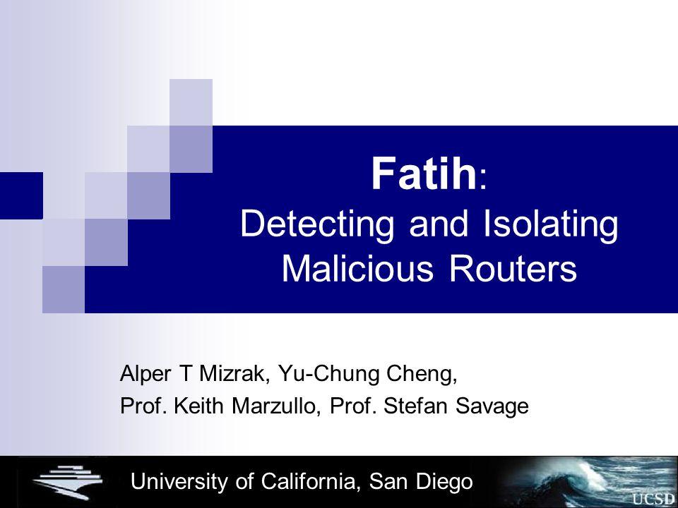 University of California, San Diego Fatih : Detecting and Isolating Malicious Routers Alper T Mizrak, Yu-Chung Cheng, Prof.