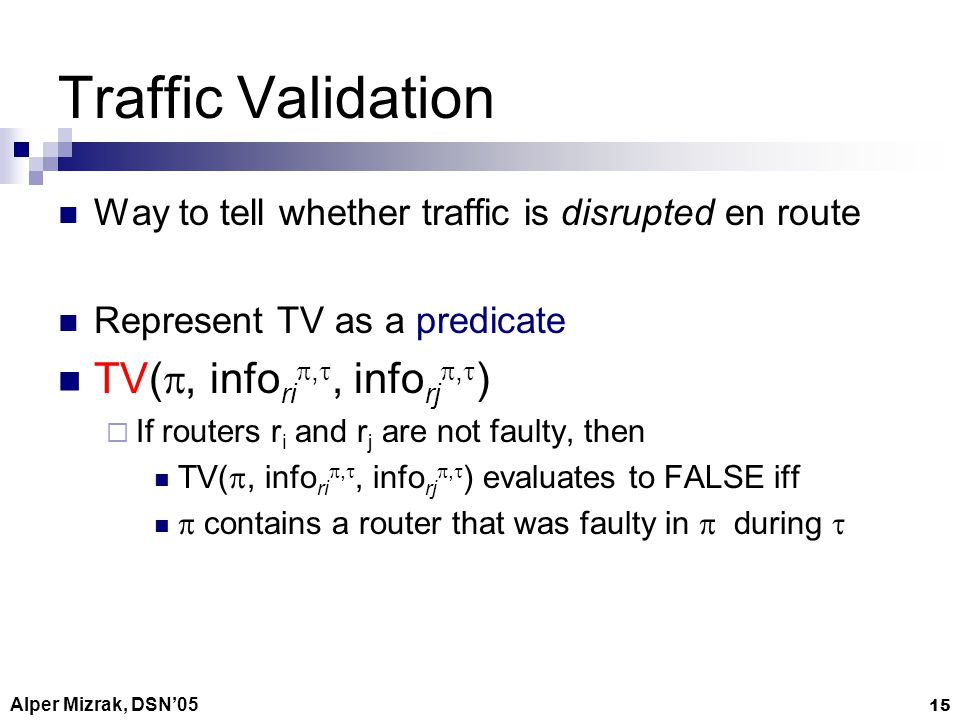 Alper Mizrak, DSN05 15 Traffic Validation Way to tell whether traffic is disrupted en route Represent TV as a predicate TV(, info ri,, info rj, ) If routers r i and r j are not faulty, then TV(, info ri,, info rj, ) evaluates to FALSE iff contains a router that was faulty in during