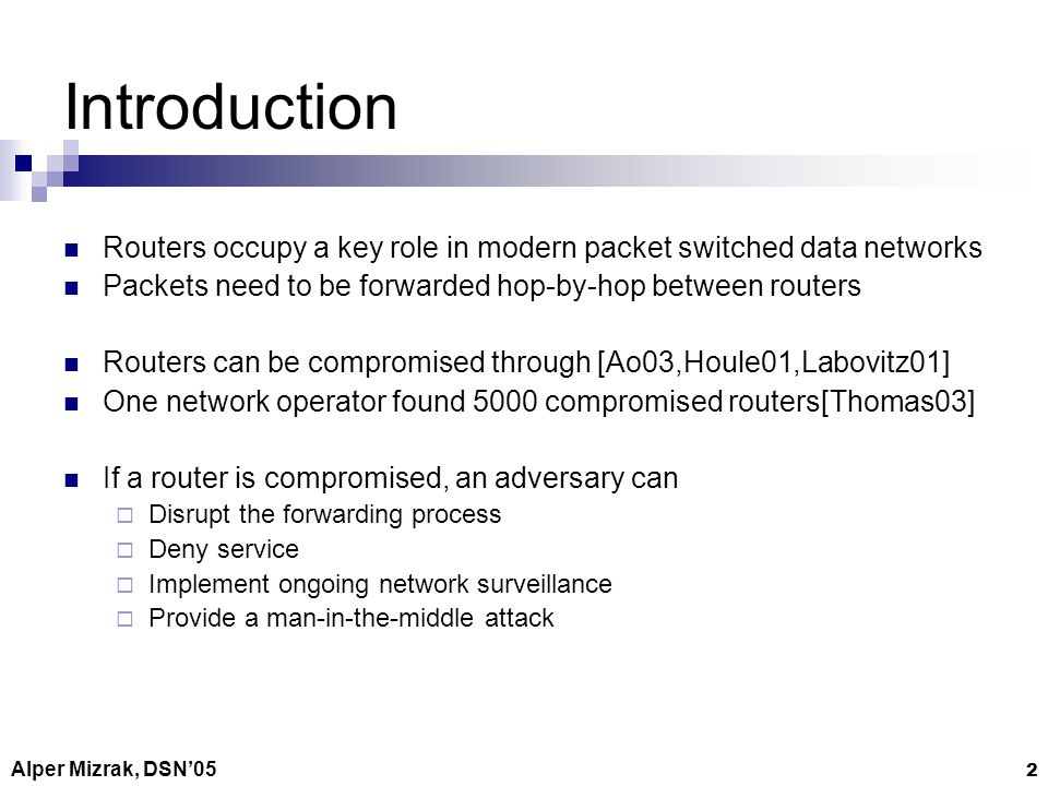Alper Mizrak, DSN05 2 Introduction Routers occupy a key role in modern packet switched data networks Packets need to be forwarded hop-by-hop between routers Routers can be compromised through [Ao03,Houle01,Labovitz01] One network operator found 5000 compromised routers[Thomas03] If a router is compromised, an adversary can Disrupt the forwarding process Deny service Implement ongoing network surveillance Provide a man-in-the-middle attack