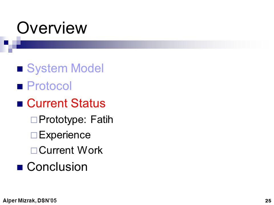 Alper Mizrak, DSN05 25 Overview System Model Protocol Current Status Prototype: Fatih Experience Current Work Conclusion