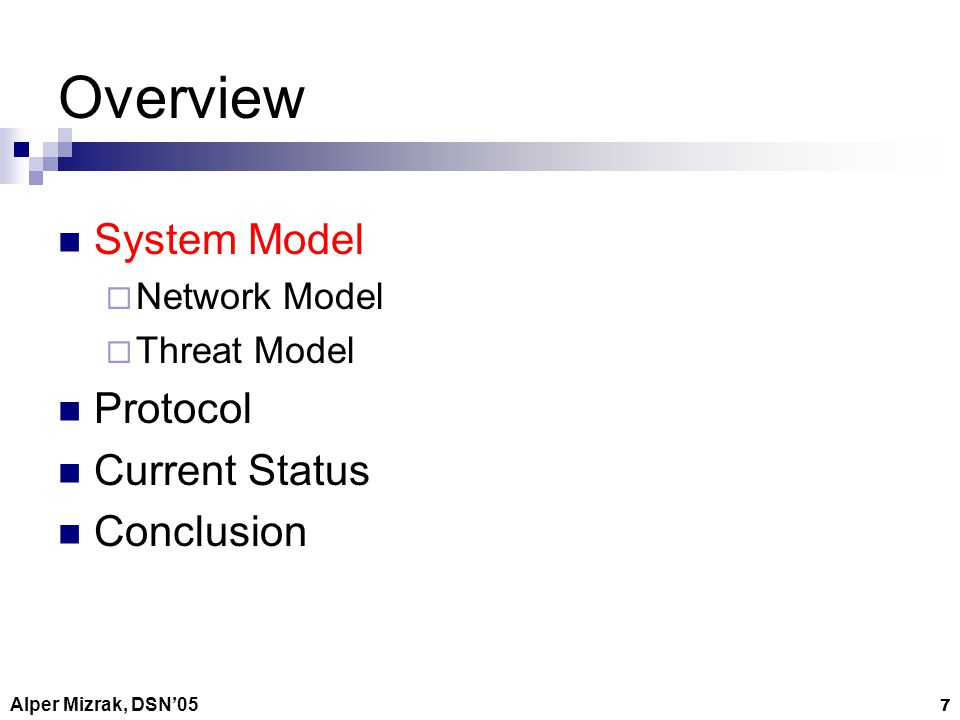 Alper Mizrak, DSN05 7 Overview System Model Network Model Threat Model Protocol Current Status Conclusion