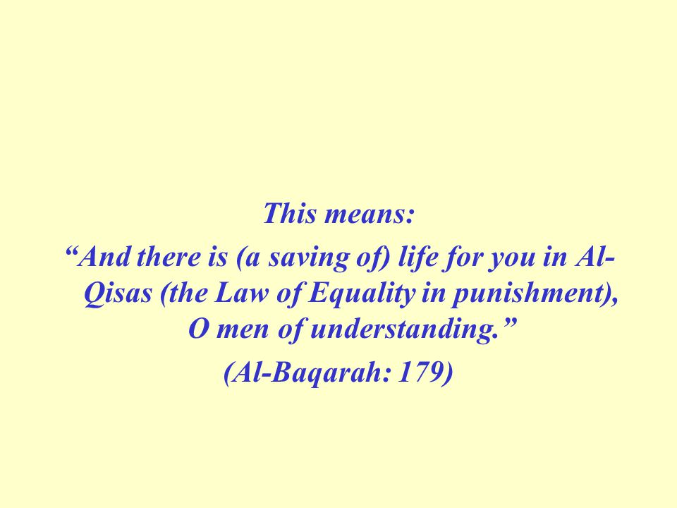 This means: And there is (a saving of) life for you in Al- Qisas (the Law of Equality in punishment), O men of understanding.