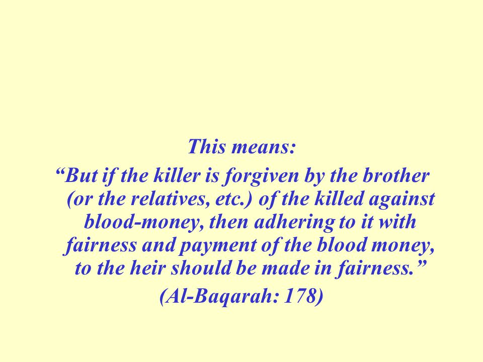 This means: But if the killer is forgiven by the brother (or the relatives, etc.) of the killed against blood-money, then adhering to it with fairness and payment of the blood money, to the heir should be made in fairness.