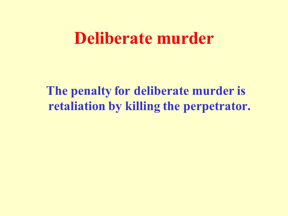 Deliberate murder The penalty for deliberate murder is retaliation by killing the perpetrator.