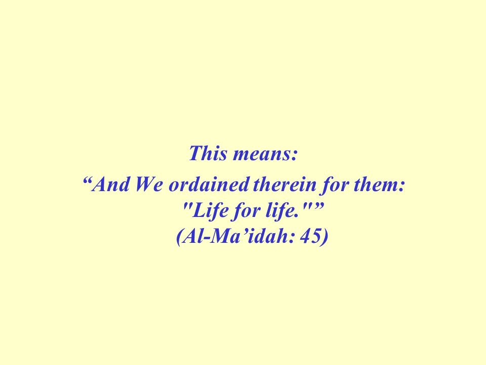 This means: And We ordained therein for them: Life for life. (Al-Maidah: 45)