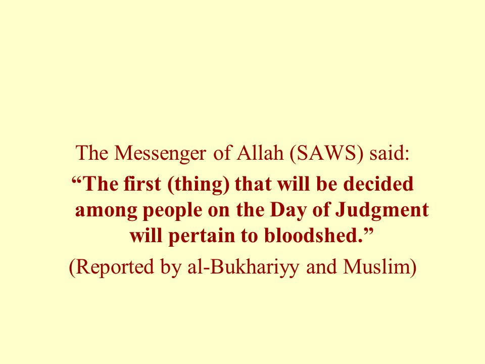 The Messenger of Allah (SAWS) said: The first (thing) that will be decided among people on the Day of Judgment will pertain to bloodshed.