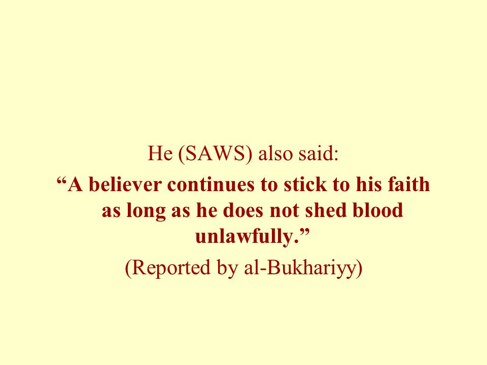 He (SAWS) also said: A believer continues to stick to his faith as long as he does not shed blood unlawfully.