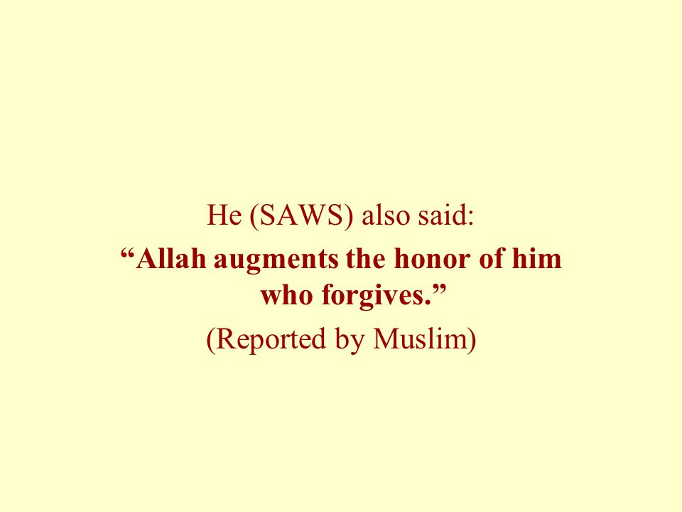 He (SAWS) also said: Allah augments the honor of him who forgives. (Reported by Muslim)