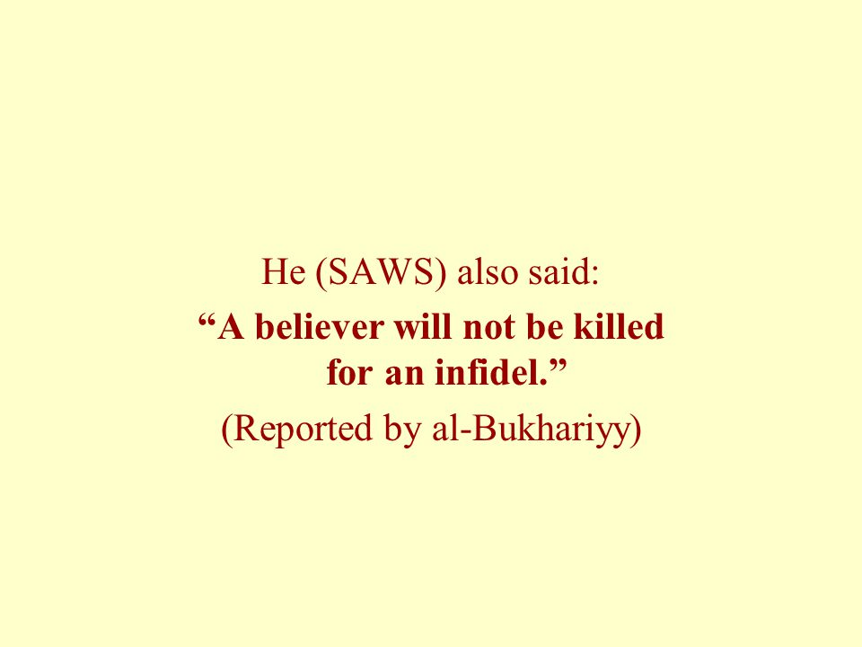 He (SAWS) also said: A believer will not be killed for an infidel. (Reported by al-Bukhariyy)