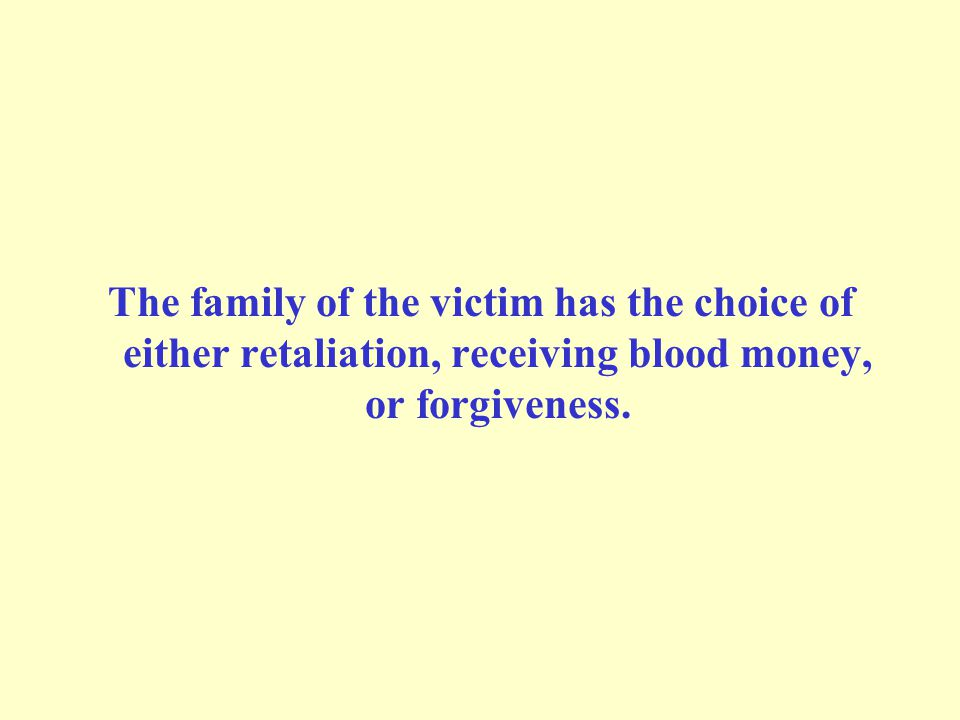 The family of the victim has the choice of either retaliation, receiving blood money, or forgiveness.