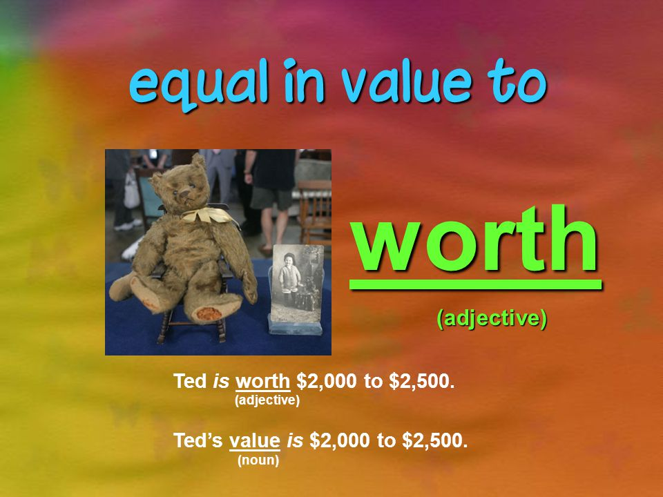 the real worth of something in money value(noun) Ted is about 95 years old.