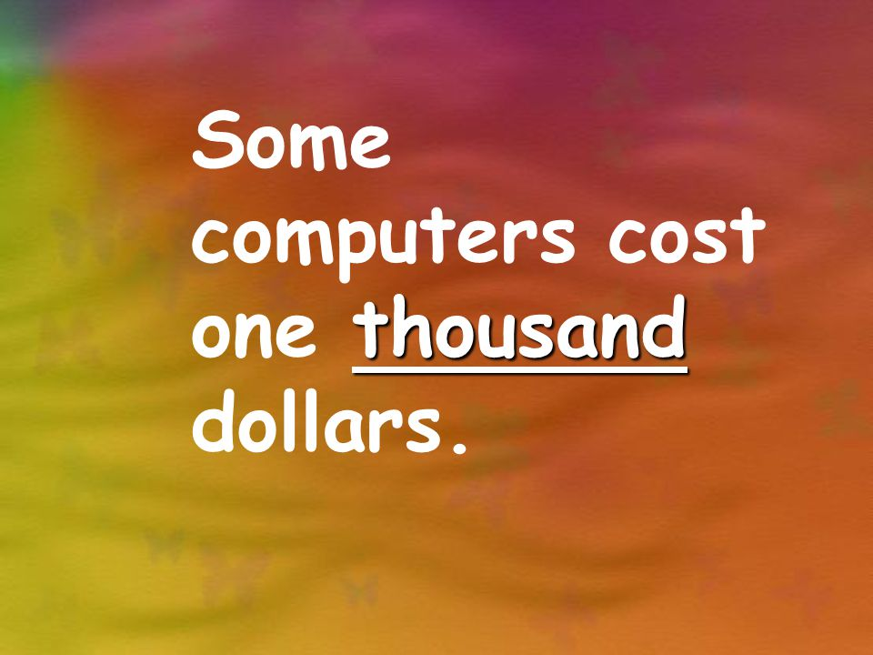 thousand Some computers cost one thousand dollars.
