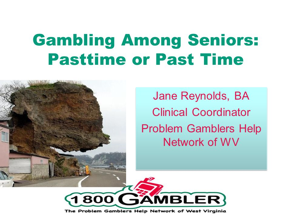 Gambling Among Seniors: Pasttime or Past Time Jane Reynolds, BA Clinical Coordinator Problem Gamblers Help Network of WV Jane Reynolds, BA Clinical Coordinator Problem Gamblers Help Network of WV