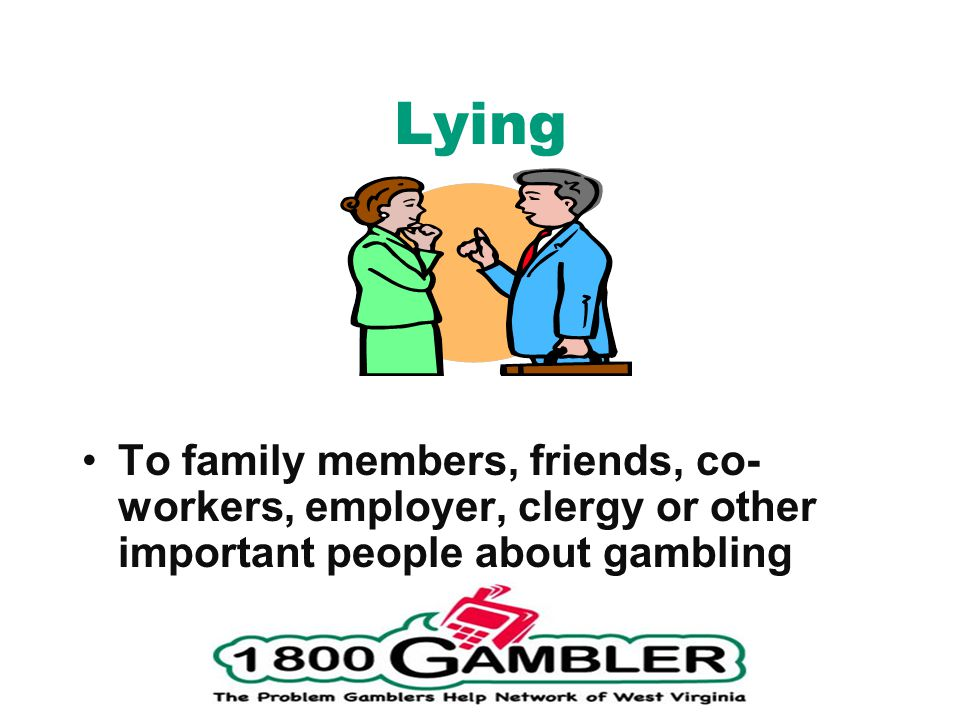 Lying To family members, friends, co- workers, employer, clergy or other important people about gambling