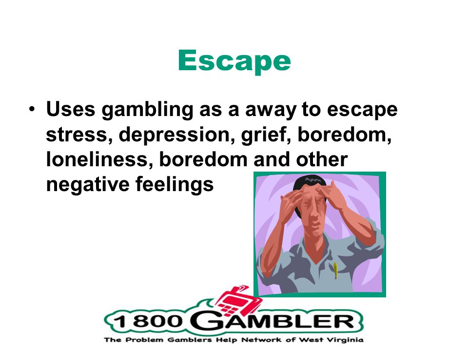 Escape Uses gambling as a away to escape stress, depression, grief, boredom, loneliness, boredom and other negative feelings