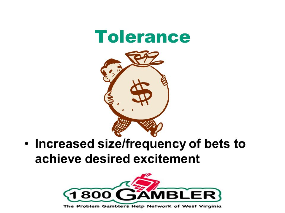 Tolerance Increased size/frequency of bets to achieve desired excitement