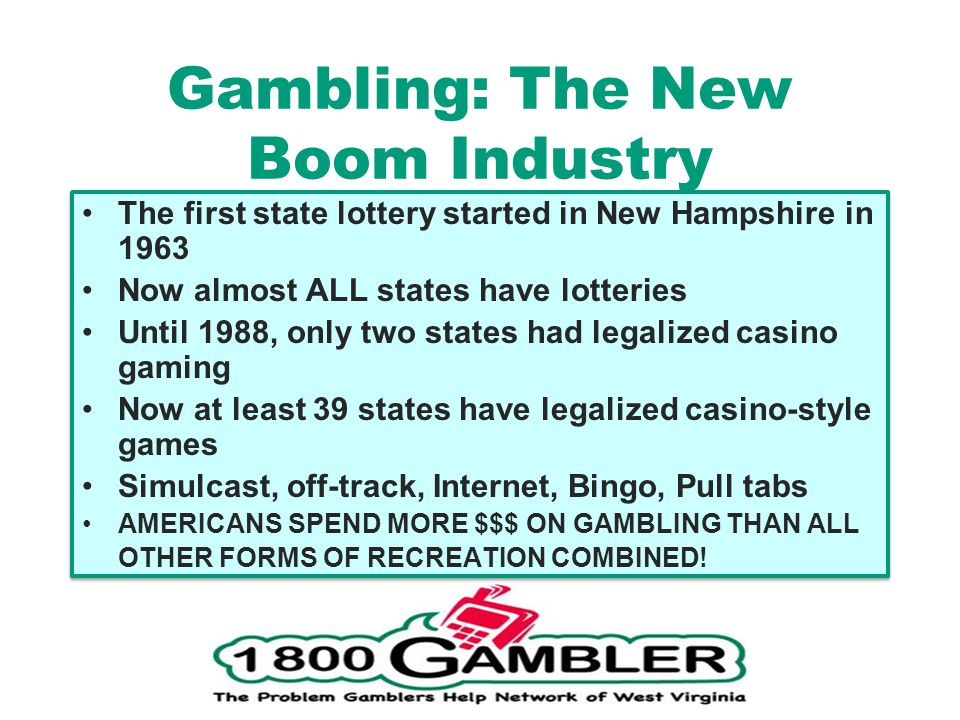 Gambling: The New Boom Industry The first state lottery started in New Hampshire in 1963 Now almost ALL states have lotteries Until 1988, only two states had legalized casino gaming Now at least 39 states have legalized casino-style games Simulcast, off-track, Internet, Bingo, Pull tabs AMERICANS SPEND MORE $$$ ON GAMBLING THAN ALL OTHER FORMS OF RECREATION COMBINED.