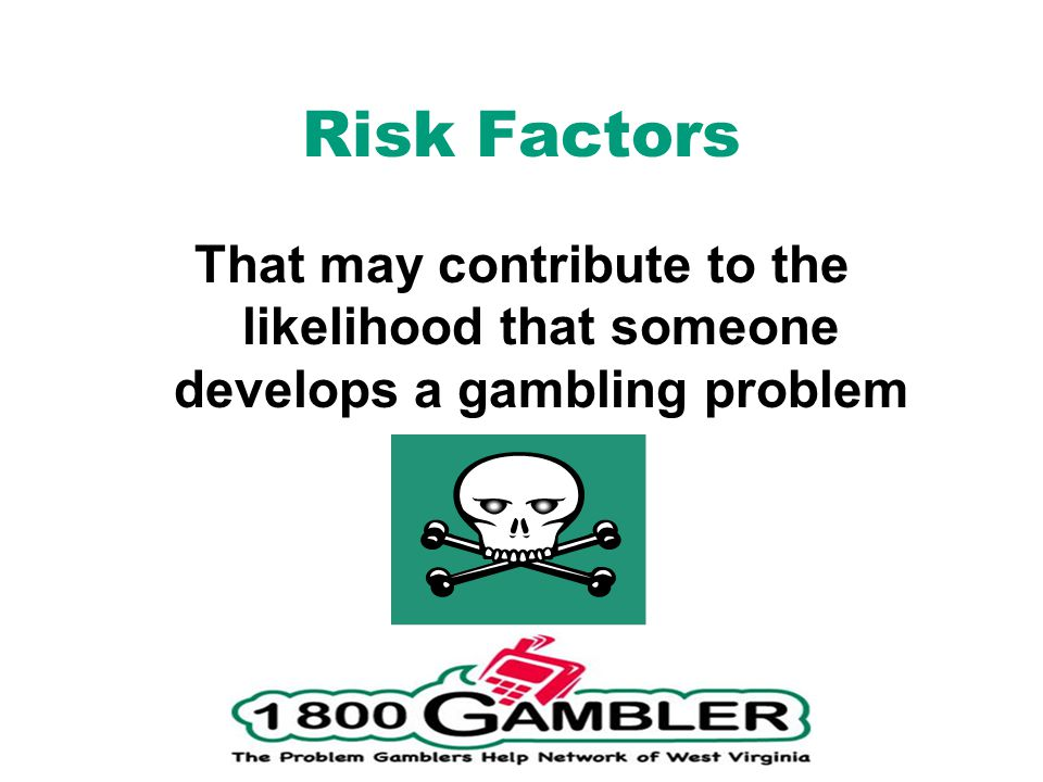 Risk Factors That may contribute to the likelihood that someone develops a gambling problem