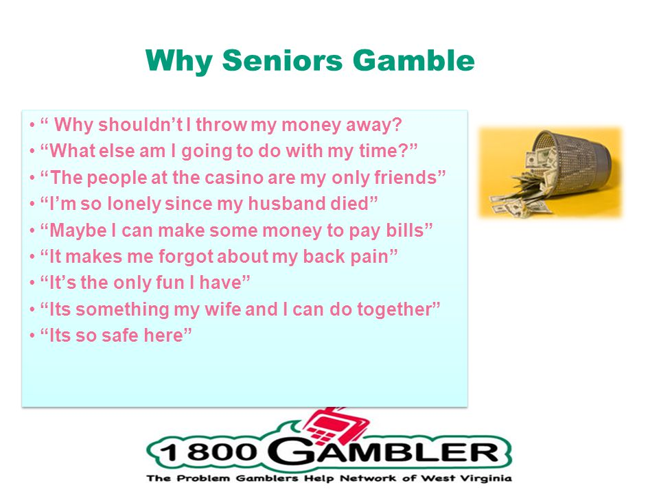 Why Seniors Gamble Why shouldnt I throw my money away.