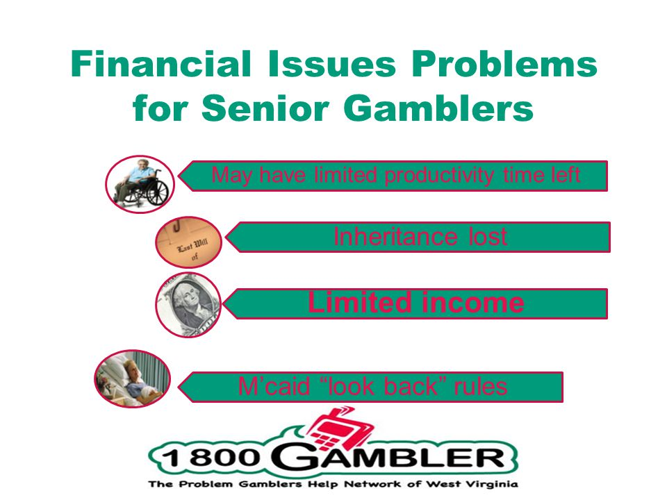 Financial Issues Problems for Senior Gamblers Mcaid look back rules Inheritance lost Limited income May have limited productivity time left