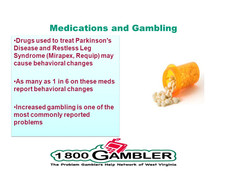 Medications and Gambling Drugs used to treat Parkinson s Disease and Restless Leg Syndrome (Mirapex, Requip) may cause behavioral changes As many as 1 in 6 on these meds report behavioral changes Increased gambling is one of the most commonly reported problems Drugs used to treat Parkinson s Disease and Restless Leg Syndrome (Mirapex, Requip) may cause behavioral changes As many as 1 in 6 on these meds report behavioral changes Increased gambling is one of the most commonly reported problems