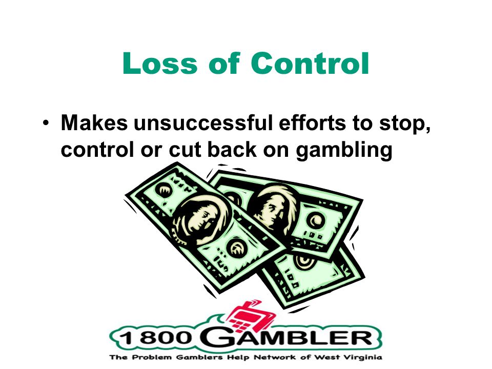 Loss of Control Makes unsuccessful efforts to stop, control or cut back on gambling.