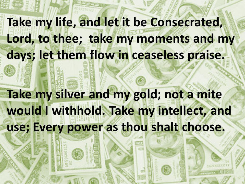 Take my life, and let it be Consecrated, Lord, to thee; take my moments and my days; let them flow in ceaseless praise.