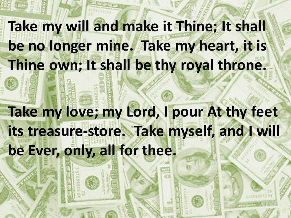 Take my will and make it Thine; It shall be no longer mine.