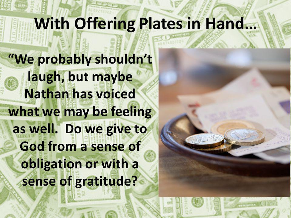With Offering Plates in Hand… We probably shouldnt laugh, but maybe Nathan has voiced what we may be feeling as well.
