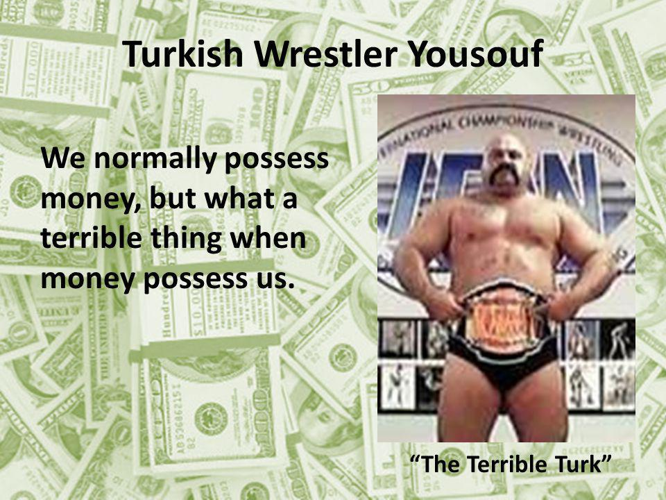 Turkish Wrestler Yousouf The Terrible Turk We normally possess money, but what a terrible thing when money possess us.