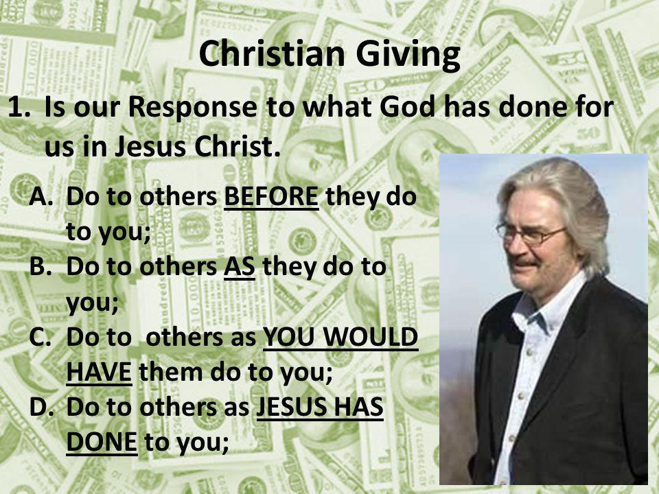 Christian Giving 1.Is our Response to what God has done for us in Jesus Christ.