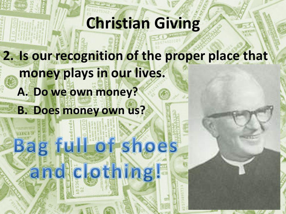Christian Giving 2.Is our recognition of the proper place that money plays in our lives.