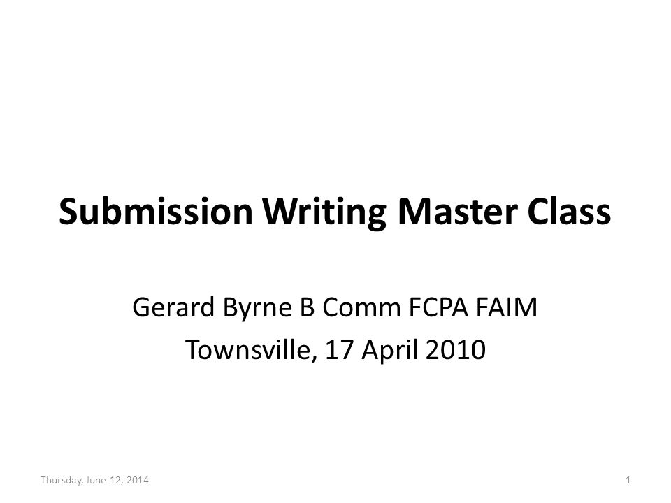 Submission Writing Master Class Gerard Byrne B Comm FCPA FAIM Townsville, 17 April 2010 Thursday, June 12, 20141