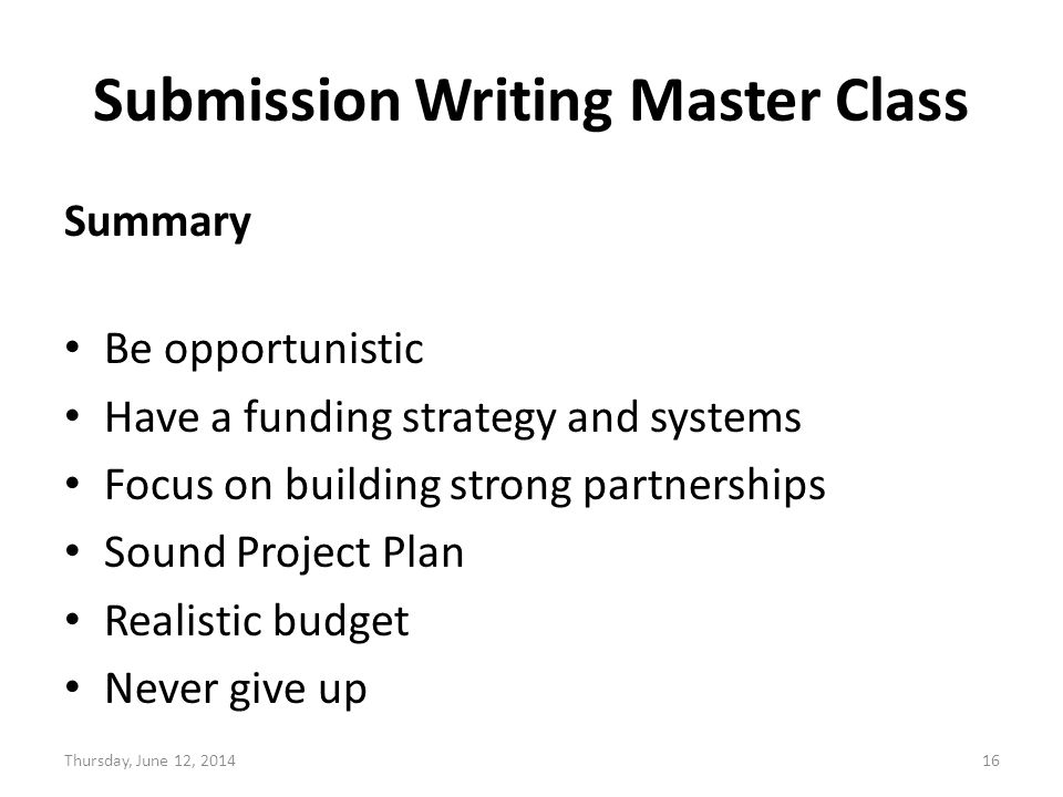 Submission Writing Master Class Summary Be opportunistic Have a funding strategy and systems Focus on building strong partnerships Sound Project Plan Realistic budget Never give up Thursday, June 12, 201416