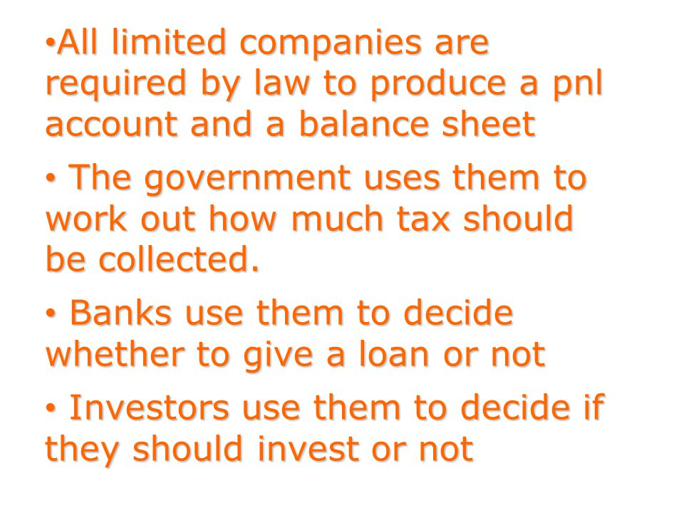 All limited companies are required by law to produce a pnl account and a balance sheet All limited companies are required by law to produce a pnl account and a balance sheet The government uses them to work out how much tax should be collected.