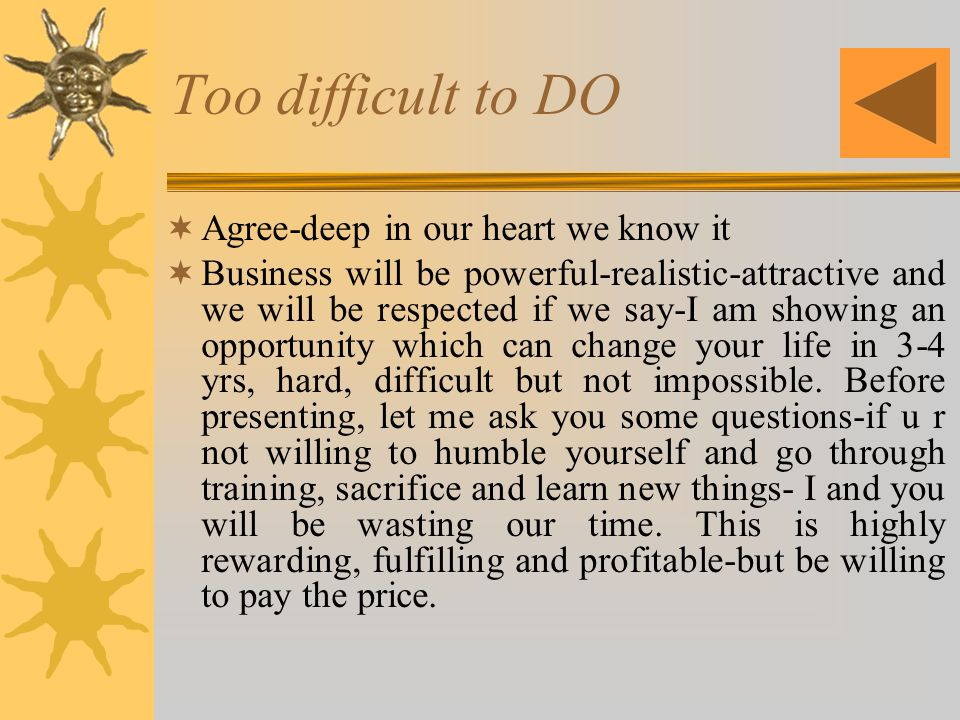 Too difficult to DO Agree-deep in our heart we know it Business will be powerful-realistic-attractive and we will be respected if we say-I am showing an opportunity which can change your life in 3-4 yrs, hard, difficult but not impossible.