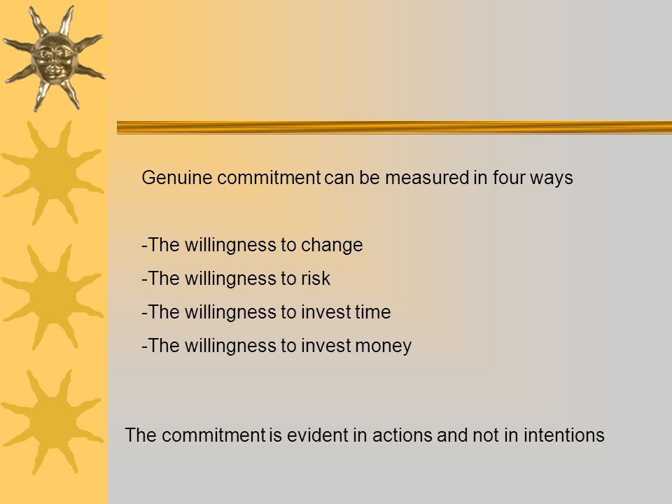 Genuine commitment can be measured in four ways -The willingness to change -The willingness to risk -The willingness to invest time -The willingness to invest money The commitment is evident in actions and not in intentions
