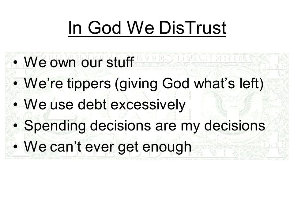In God We DisTrust We own our stuff Were tippers (giving God whats left) We use debt excessively Spending decisions are my decisions We cant ever get enough