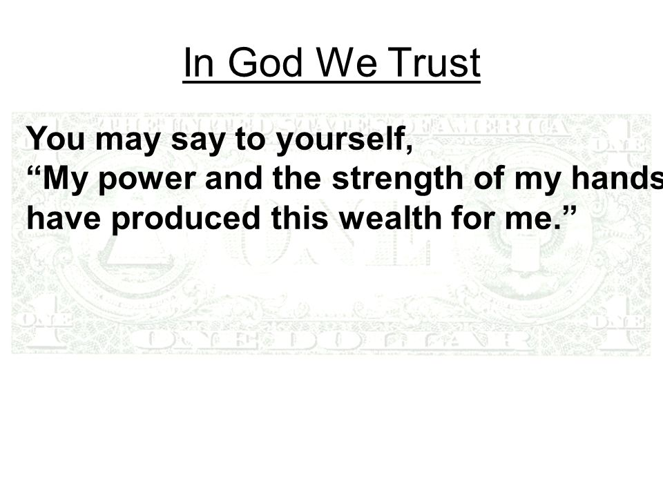 In God We Trust You may say to yourself, My power and the strength of my hands have produced this wealth for me.