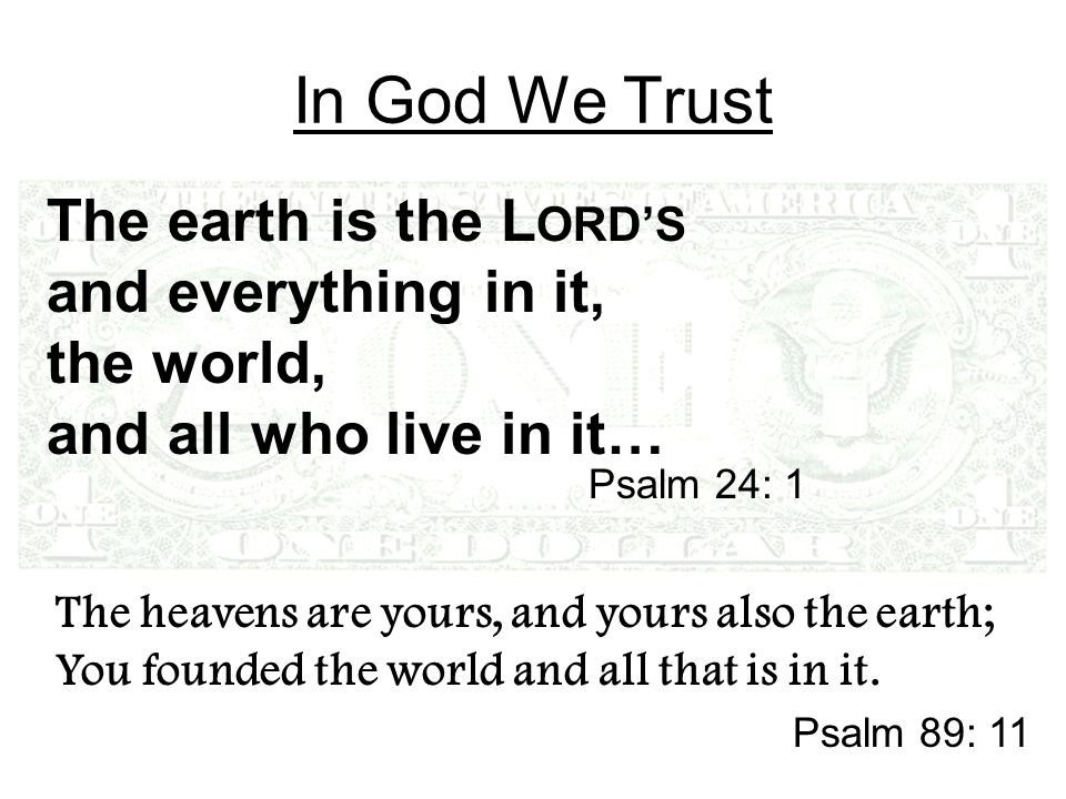 In God We Trust The earth is the L ORDS and everything in it, the world, and all who live in it… Psalm 24: 1 The heavens are yours, and yours also the earth; You founded the world and all that is in it.
