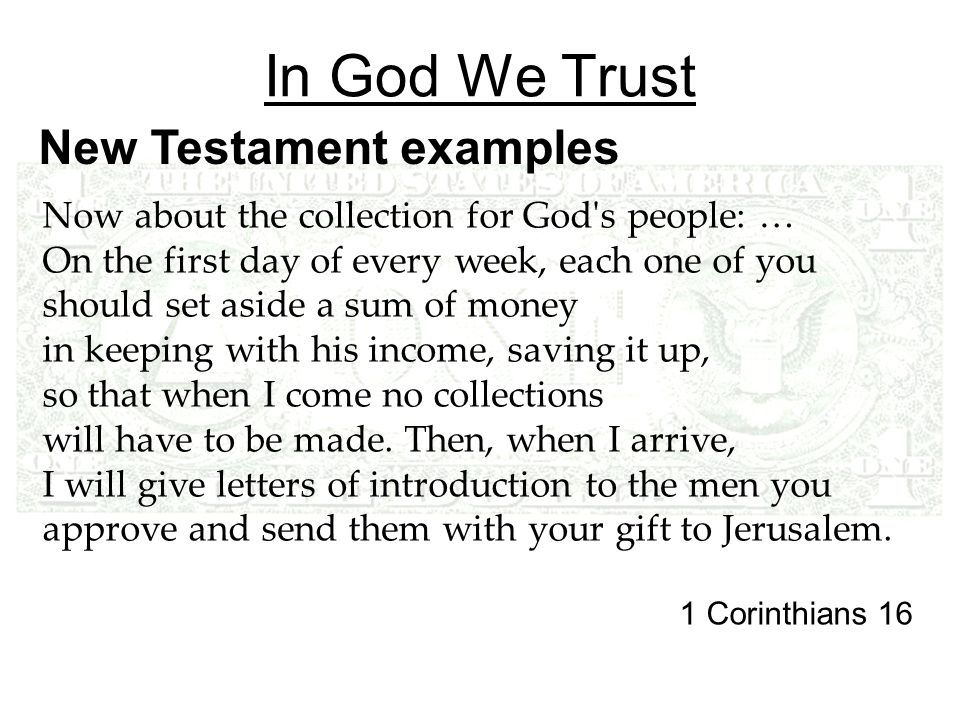In God We Trust New Testament examples Now about the collection for God s people: … On the first day of every week, each one of you should set aside a sum of money in keeping with his income, saving it up, so that when I come no collections will have to be made.