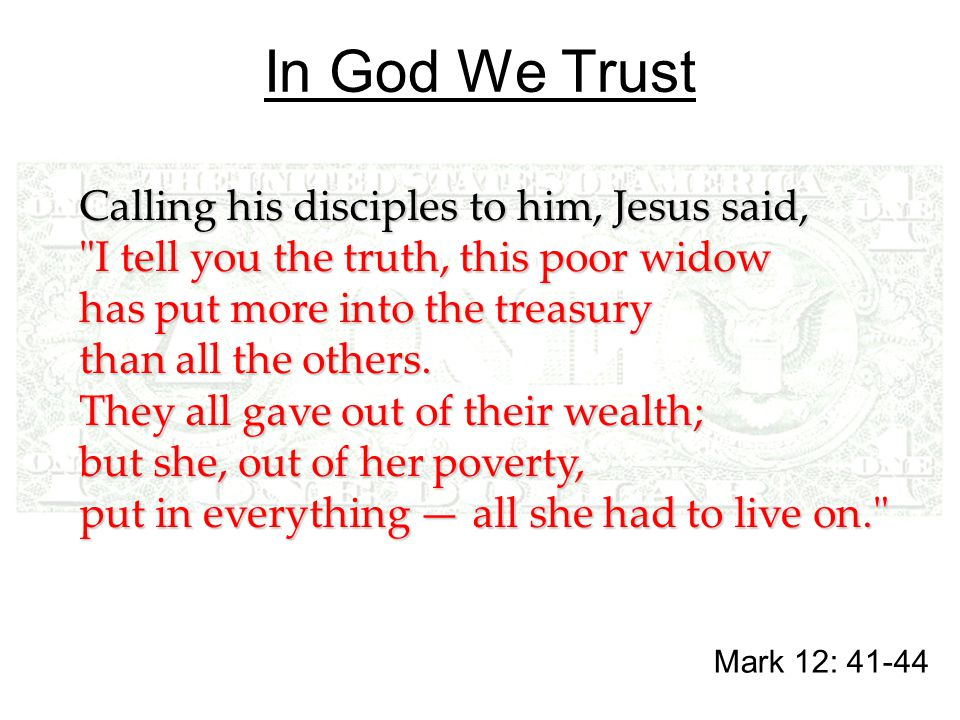 In God We Trust Mark 12: 41-44 Calling his disciples to him, Jesus said, I tell you the truth, this poor widow has put more into the treasury than all the others.