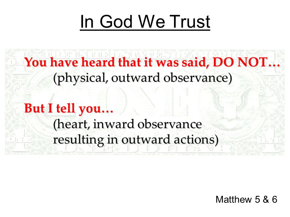 In God We Trust Matthew 5 & 6 You have heard that it was said, DO NOT… (physical, outward observance) But I tell you… (heart, inward observance resulting in outward actions)