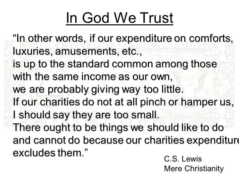 In God We Trust In other words, if our expenditure on comforts, luxuries, amusements, etc., is up to the standard common among those with the same income as our own, we are probably giving way too little.