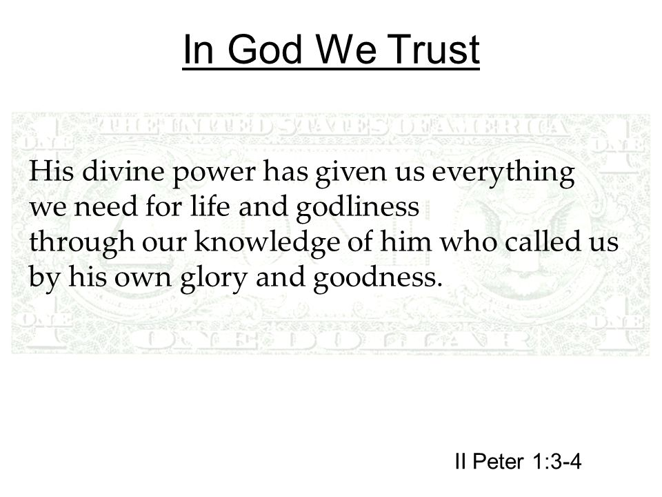 In God We Trust His divine power has given us everything we need for life and godliness through our knowledge of him who called us by his own glory and goodness.