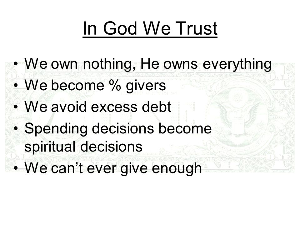 In God We Trust We own nothing, He owns everything We become % givers We avoid excess debt Spending decisions become spiritual decisions We cant ever give enough