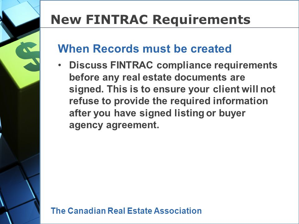 The Canadian Real Estate Association ALL funds received must be recorded on a new Receipt of Funds record; Detailed individual information must now be obtained and kept on file; Detailed Corporate client identification must be obtained and kept on file; All reports must be secured in the brokerage, in electronic or hard copy, for five years; If requested by FINTRAC – all records must be produced within 30 days.