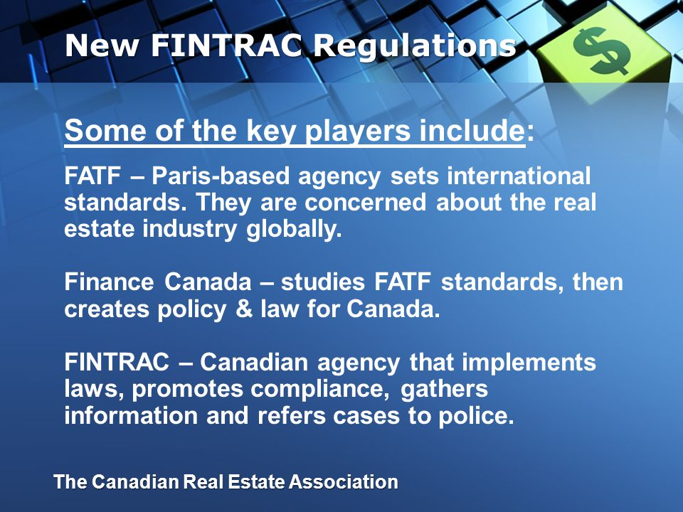 Background & Players Current Requirements Major Changes Issues to be resolved CREA Resources Questions and Answers New FINTRAC Regulations In this presentation well cover: The Canadian Real Estate Association
