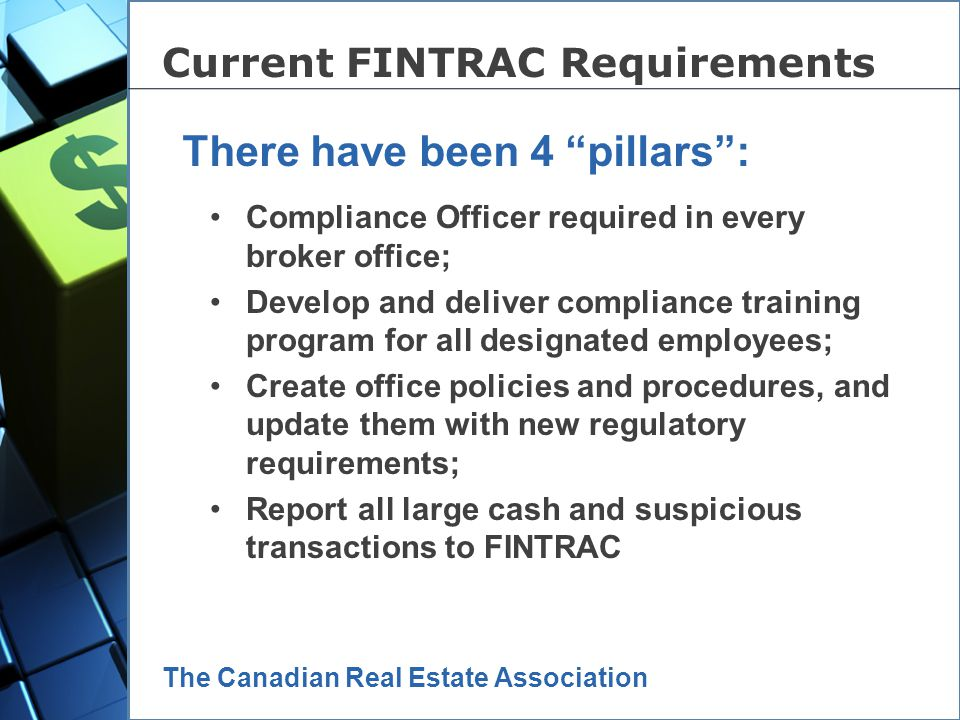 June 2005 – Canada responds to FATF recommendations 2 years of consultations, C-25 passed in 2006 Negotiations with CREA cut off in April 2007 New Regulations passed in June 2007 Guidelines prepared in winter 2007 & 2008 Real estate sector implementation date – June 23, 2008 New FINTRAC Regulations These are the timelines: The Canadian Real Estate Association